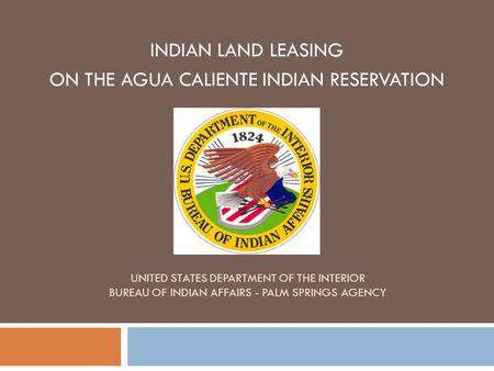 UNITED STATES DEPARTMENT OF THE INTERIOR BUREAU OF INDIAN AFFAIRS - PALM SPRINGS AGENCY INDIAN LAND LEASING ON THE AGUA CALIENTE INDIAN RESERVATION.