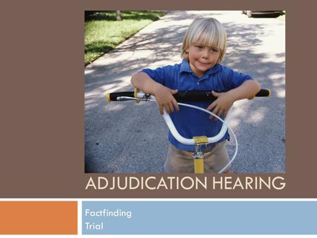 ADJUDICATION HEARING Factfinding Trial. Before the Adjudicatory Hearing  Advisement hearing  Often the parent's chance to either enter a denial or an.