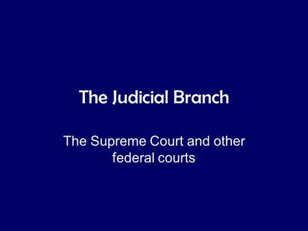 The Judicial Branch The Supreme Court and other federal courts.