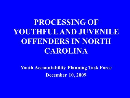 PROCESSING OF YOUTHFUL AND JUVENILE OFFENDERS IN NORTH CAROLINA Youth Accountability Planning Task Force December 10, 2009.