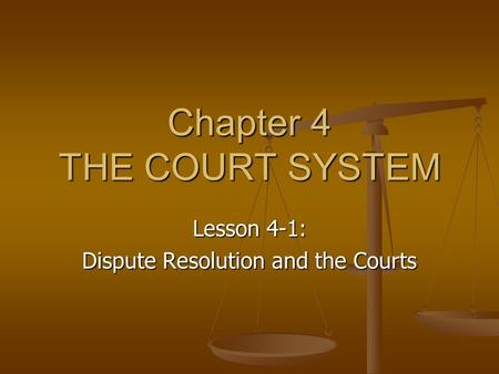 Chapter 4 THE COURT SYSTEM Lesson 4-1: Dispute Resolution and the Courts.