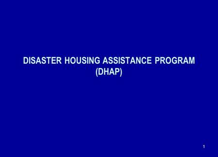 1 DISASTER HOUSING ASSISTANCE PROGRAM (DHAP). 2 WEBSITE FOR DHAP OPERATING REQUIREMENTS NOTICE DHAP Operating Requirements were posted as HUD Notice PIH-2007-26.