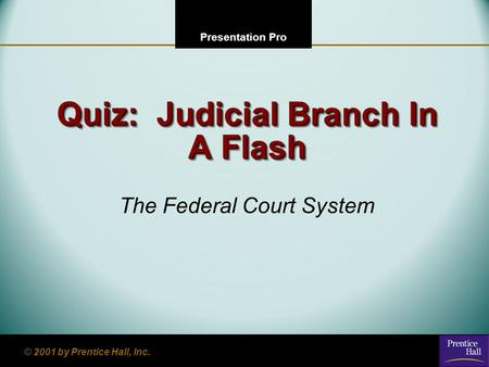 123 Go To Section: 4 Presentation Pro © 2001 by Prentice Hall, Inc. Quiz: Judicial Branch In A Flash The Federal Court System.