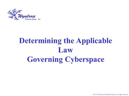 © 2000 Wyndrose Technical Group, Inc, All rights reserved. Determining the Applicable Law Governing Cyberspace.