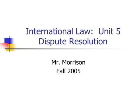 International Law: Unit 5 Dispute Resolution Mr. Morrison Fall 2005.