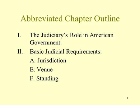 1 Abbreviated Chapter Outline I.The Judiciary's Role in American Government. II.Basic Judicial Requirements: A. Jurisdiction E. Venue F. Standing.