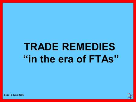 "Seoul 2 June 2006 TRADE REMEDIES ""in the era of FTAs"""