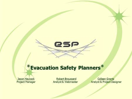 Evacuation Safety Planners * Jason HaycockRobert Broussard Colleen Grentz Project Manager Analyst & Webmaster Analyst & Project Designer.