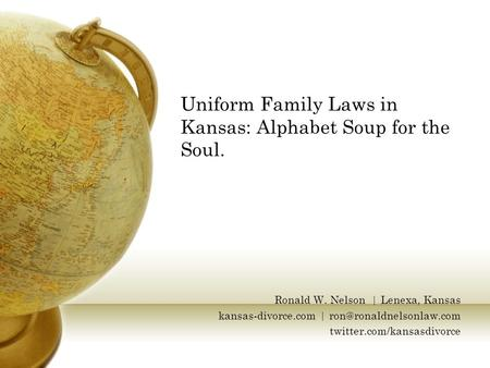 Uniform Family Laws in Kansas: Alphabet Soup for the Soul. Ronald W. Nelson | Lenexa, Kansas kansas-divorce.com | twitter.com/kansasdivorce.