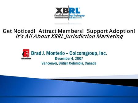 Get Noticed! Attract Members! Support Adoption! It's All About XBRL Jurisdiction Marketing Brad J. Monterio – Colcomgroup, Inc. December 4, 2007 Vancouver,