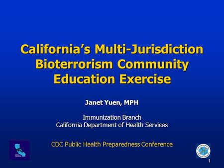 1 California's Multi-Jurisdiction Bioterrorism Community Education Exercise Janet Yuen, MPH Immunization Branch California Department of Health Services.