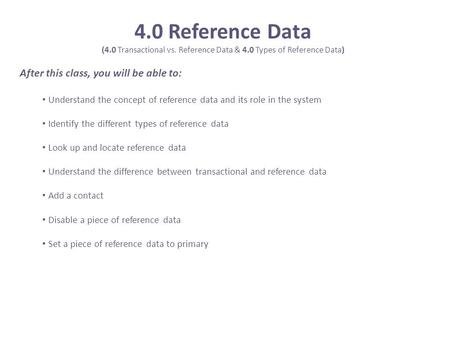 4.0 Reference Data (4.0 Transactional vs. Reference Data & 4.0 Types of Reference Data) After this class, you will be able to: Understand the concept of.