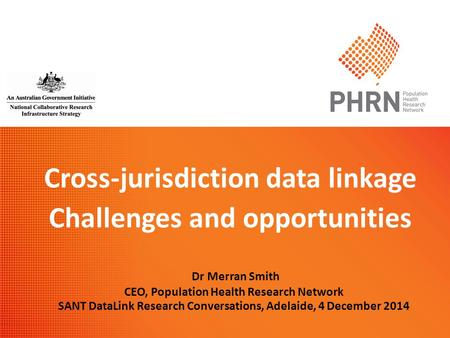 Cross-jurisdiction data linkage Challenges and opportunities Dr Merran Smith CEO, Population Health Research Network SANT DataLink Research Conversations,