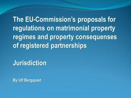 The EU-Commission's proposals for regulations on matrimonial property regimes and property consequenses of registered partnerships Jurisdiction By Ulf.