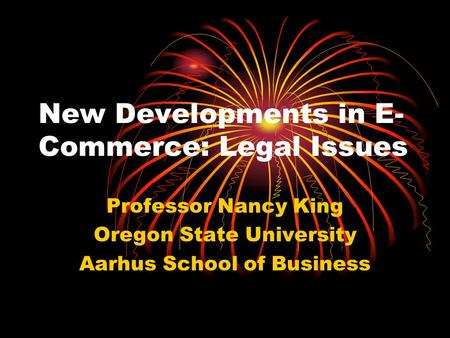 New Developments in E- Commerce: Legal Issues Professor Nancy King Oregon State University Aarhus School of Business.