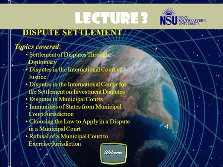 1 of 39 Lecture 3 DISPUTE SETTLEMENT Topics covered: Settlement of Disputes Through Diplomacy Disputes in the International Court of Justice Disputes.
