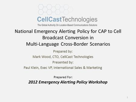 National Emergency Alerting Policy for CAP to Cell Broadcast Conversion in Multi-Language Cross-Border Scenarios Prepared by: Mark Wood, CTO, CellCast.