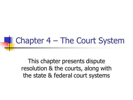 Chapter 4 – The Court System This chapter presents dispute resolution & the courts, along with the state & federal court systems.