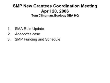 SMP New Grantees Coordination Meeting April 20, 2006 Tom Clingman, Ecology SEA HQ 1.SMA Rule Update 2.Anacortes case 3.SMP Funding and Schedule.