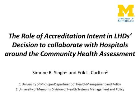 The Role of Accreditation Intent in LHDs' Decision to collaborate with Hospitals around the Community Health Assessment Simone R. Singh 1 and Erik L. Carlton.