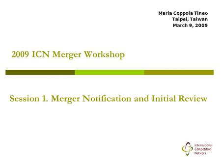 2009 ICN Merger Workshop Maria Coppola Tineo Taipei, Taiwan March 9, 2009 Session 1. Merger Notification and Initial Review.