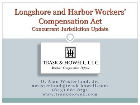 D. Alan Westerlund, Jr. (843) 881-8751  Longshore and Harbor Workers' Compensation Act Concurrent Jurisdiction.