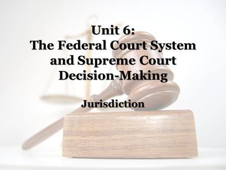 Unit 6: The Federal Court System and Supreme Court Decision-Making Jurisdiction.