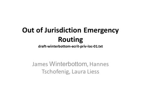 Out of Jurisdiction Emergency Routing draft-winterbottom-ecrit-priv-loc-01.txt James Winterbottom, Hannes Tschofenig, Laura Liess.