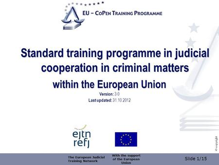 Slide 1/15 © copyright Standard training programme in judicial cooperation in criminal matters within the European Union Version: 3.0 Last updated: 31.10.2012.