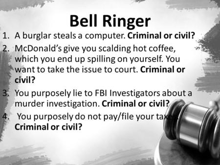 Bell Ringer 1.A burglar steals a computer. Criminal or civil? 2.McDonald's give you scalding hot coffee, which you end up spilling on yourself. You want.