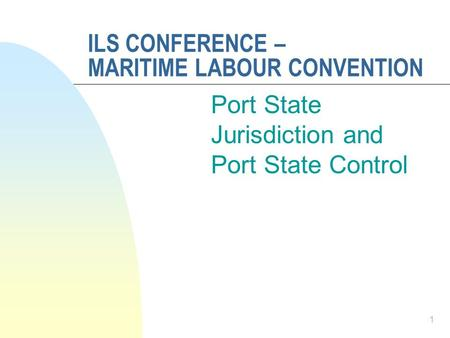 ILS CONFERENCE – MARITIME LABOUR CONVENTION Port State Jurisdiction and Port State Control 1.