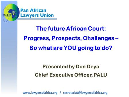 The future African Court: Progress, Prospects, Challenges – So what are YOU going to do? Presented by Don Deya Chief Executive Officer, PALU.