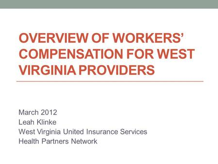 OVERVIEW OF WORKERS' COMPENSATION FOR WEST VIRGINIA PROVIDERS March 2012 Leah Klinke West Virginia United Insurance Services Health Partners Network.