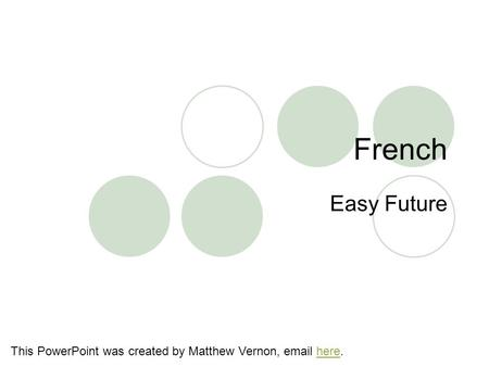 French Easy Future This PowerPoint was created by Matthew Vernon, email here.here.