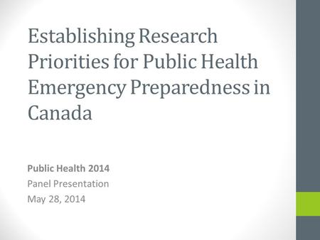 Establishing Research Priorities for Public Health Emergency Preparedness in Canada Public Health 2014 Panel Presentation May 28, 2014.