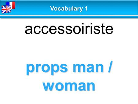 Props man / woman accessoiriste Vocabulary 1. extra figurant Vocabulary 1.