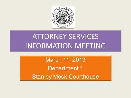 ATTORNEY SERVICES INFORMATION MEETING March 11, 2013 Department 1 Stanley Mosk Courthouse.