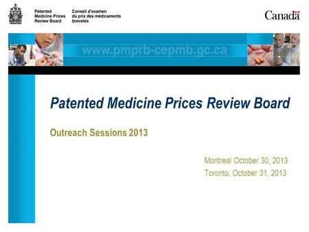 Outreach Sessions 2013 Montreal October 30, 2013 Toronto, October 31, 2013 Patented Medicine Prices Review Board.