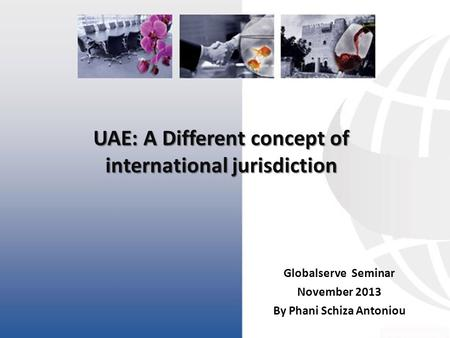 UAE: A Different concept of international jurisdiction Globalserve Seminar November 2013 By Phani Schiza Antoniou.