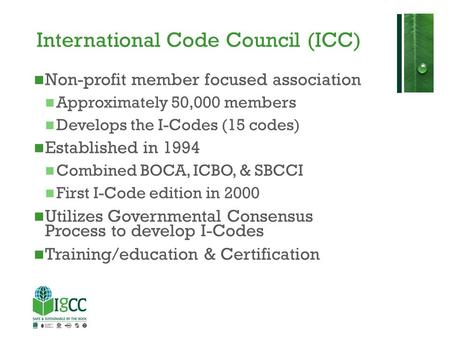 International Code Council (ICC) Non-profit member focused association Approximately 50,000 members Develops the I-Codes (15 codes) Established in 1994.