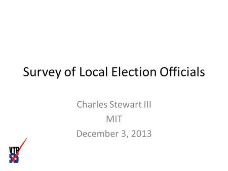 Survey of Local Election Officials Charles Stewart III MIT December 3, 2013.