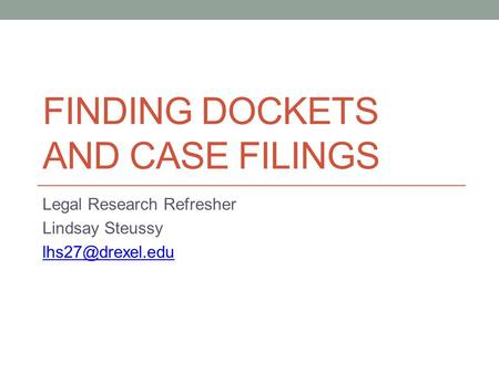 FINDING DOCKETS AND CASE FILINGS Legal Research Refresher Lindsay Steussy