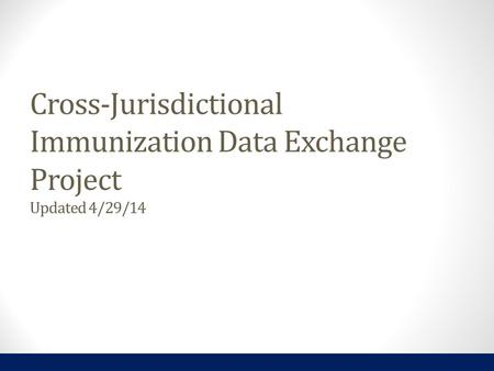Cross-Jurisdictional Immunization Data Exchange Project Updated 4/29/14.