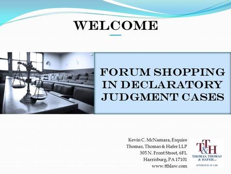 Welcome Forum Shopping in Declaratory Judgment Cases Kevin C. McNamara, Esquire Thomas, Thomas & Hafer LLP 305 N. Front Street, 6FL Harrisburg, PA 17101.