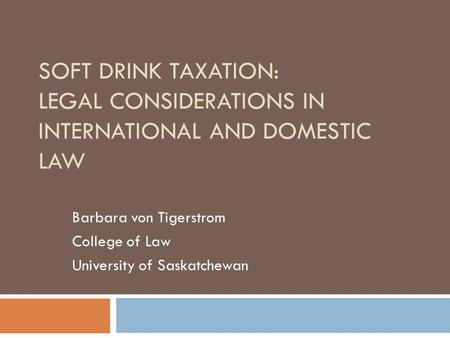 SOFT DRINK TAXATION: LEGAL CONSIDERATIONS IN INTERNATIONAL AND DOMESTIC LAW Barbara von Tigerstrom College of Law University of Saskatchewan.