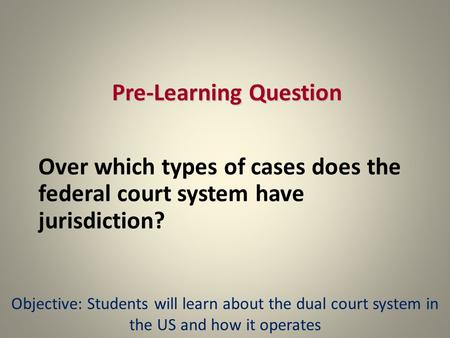 Pre-Learning Question Over which types of cases does the federal court system have jurisdiction? Objective: Students will learn about the dual court system.