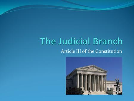 Article III of the Constitution. The Judicial Branch Under the Articles of Confederation there was no Judicial Branch. Laws were made, interpreted and.