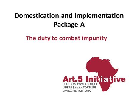 Domestication and Implementation Package A The duty to combat impunity.