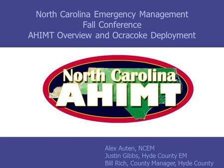 North Carolina Emergency Management Fall Conference AHIMT Overview and Ocracoke Deployment Alex Auten, NCEM Justin Gibbs, Hyde County EM Bill Rich, County.