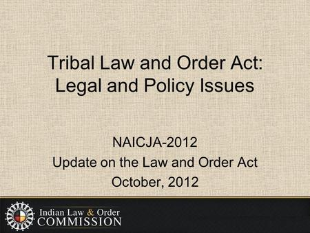 Tribal Law and Order Act: Legal and Policy Issues NAICJA-2012 Update on the Law and Order Act October, 2012.